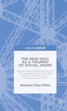 The New Deal as a Triumph of Social Work : Frances Perkins and the Confluence of Early Twentieth Century Social Work with Mid-Twentieth Century Politics and Government, Hardback Book