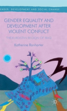 Gender Equality and Development After Violent Conflict : The Kurdistan Region of Iraq, Hardback Book