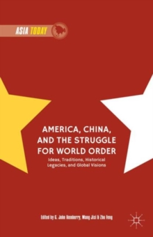 America, China, and the Struggle for World Order : Ideas, Traditions, Historical Legacies, and Global Visions, Hardback Book