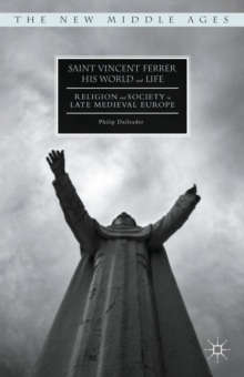 Saint Vincent Ferrer, His World and Life : Religion and Society in Late Medieval Europe, Hardback Book