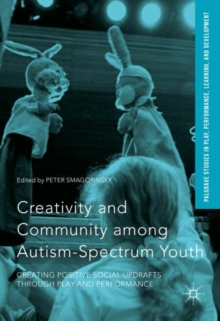 Creativity and Community Among Autism-Spectrum Youth : Creating Positive Social Updrafts Through Play and Performance, Hardback Book