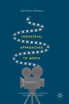 Industrial Approaches to Media : A Methodological Gateway to Industry Studies, Hardback Book