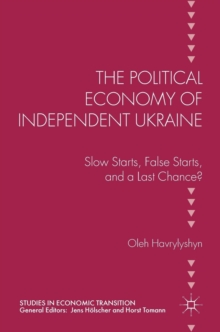 The Political Economy of Independent Ukraine : Slow Starts, False Starts, and a Last Chance?, Hardback Book