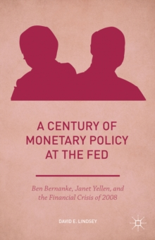 A Century of Monetary Policy at the Fed : Ben Bernanke, Janet Yellen, and the Financial Crisis of 2008, Hardback Book