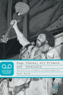 Hugo Chavez, Ali Primera and Venezuela : The Politics of Music in Latin America, Hardback Book