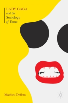 Lady Gaga and the Sociology of Fame : The Rise of a Pop Star in an Age of Celebrity, Hardback Book