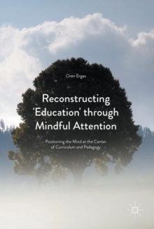 Reconstructing 'Education' Through Mindful Attention : Positioning the Mind at the Center of Curriculum and Pedagogy, Hardback Book