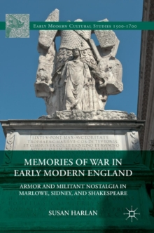 Memories of War in Early Modern England : Armor and Militant Nostalgia in Marlowe, Sidney, and Shakespeare, Hardback Book