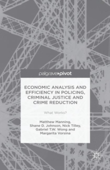 Economic Analysis and Efficiency in Policing, Criminal Justice and Crime Reduction : What Works?, Hardback Book