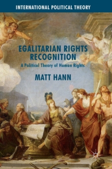 Egalitarian Rights Recognition : A Political Theory of Human Rights, Hardback Book