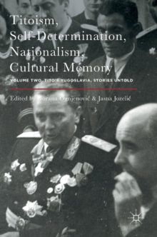 Titoism, Self-Determination, Nationalism, Cultural Memory : Volume Two, Tito's Yugoslavia, Stories Untold, Hardback Book