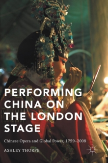 Performing China on the London Stage : Chinese Opera and Global Power, 1759-2008, Hardback Book