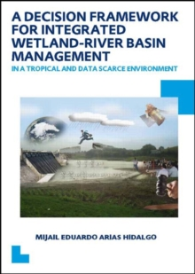 A Decision Framework for Integrated Wetland-River Basin Management in a Tropical and Data Scarce Environment : UNESCO-IHE PhD Thesis, Paperback / softback Book