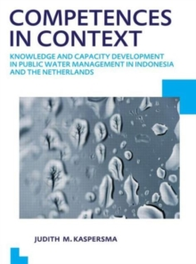 Competences in context : Knowledge and capacity development in public water management in Indonesia and The Netherlands; UNESCO-IHE PhD Thesis, Paperback / softback Book