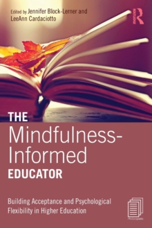 The Mindfulness-Informed Educator : Building Acceptance and Psychological Flexibility in Higher Education, Paperback / softback Book