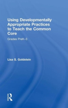 Using Developmentally Appropriate Practices to Teach the Common Core : Grades PreK-3, Hardback Book