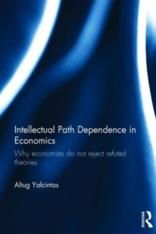 Intellectual Path Dependence in Economics : Why economists do not reject refuted theories, Hardback Book