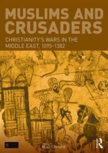 Muslims and Crusaders : Christianity's Wars in the Middle East, 1095-1382, from the Islamic Sources, Paperback Book