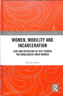 Women, Mobility and Incarceration : Love and Recasting of Self across the Bangladesh-India Border, Hardback Book