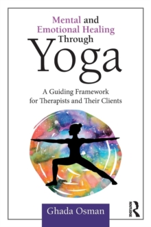 Mental and Emotional Healing Through Yoga : A Guiding Framework for Therapists and their Clients, Paperback / softback Book