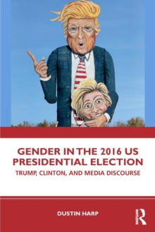 Gender in the 2016 US Presidential Election : Trump, Clinton, and Media Discourse, Paperback / softback Book