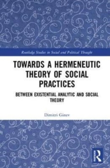 Toward a Hermeneutic Theory of Social Practices : Between Existential Analytic and Social Theory, Hardback Book