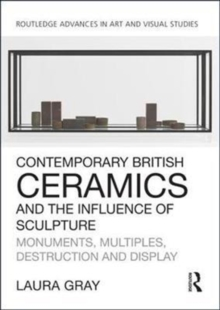 Contemporary British Ceramics and the Influence of Sculpture : Monuments, Multiples, Destruction and Display, Hardback Book