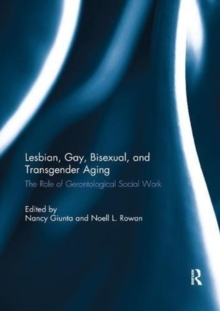 Lesbian, Gay, Bisexual, and Transgender Aging : The Role of Gerontological Social Work, Paperback / softback Book