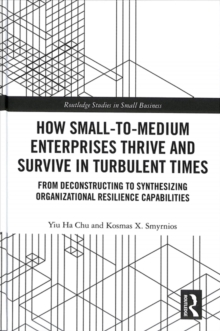 How Small-to-Medium Enterprises Thrive and Survive in Turbulent Times : From Deconstructing to Synthesizing Organizational Resilience Capabilities, Hardback Book