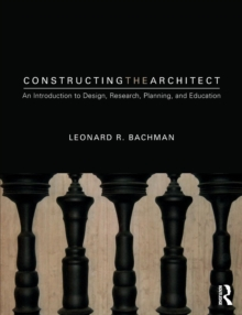 Constructing the Architect : An Introduction to Design, Research, Planning, and Education, Paperback / softback Book