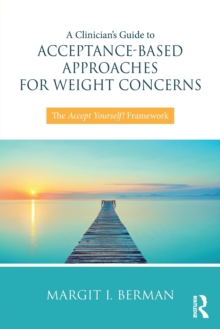 A Clinician's Guide to Acceptance-Based Approaches for Weight Concerns : The Accept Yourself! Framework, Paperback Book