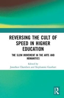 Reversing the Cult of Speed in Higher Education : The Slow Movement in the Arts and Humanities, Hardback Book