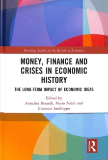 Money, Finance and Crises in Economic History : The Long-Term Impact of Economic Ideas, Hardback Book