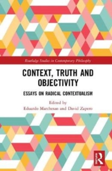 Context, Truth and Objectivity : Essays on Radical Contextualism, Hardback Book