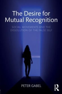 The Desire for Mutual Recognition : Social Movements and the Dissolution of the False Self, Paperback / softback Book