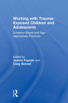 Working with Trauma-Exposed Children and Adolescents : Evidence-Based and Age-Appropriate Practices, Hardback Book