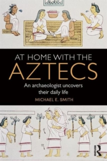 At Home with the Aztecs : An Archaeologist Uncovers Their Daily Life, Paperback Book