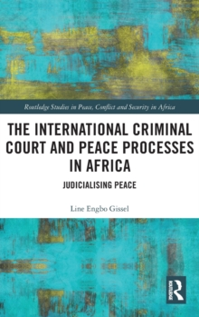 The International Criminal Court and Peace Processes in Africa : Judicialising Peace, Hardback Book