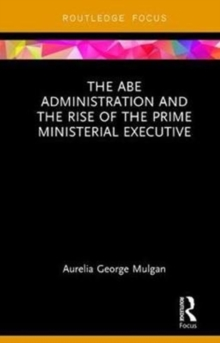 The Abe Administration and the Rise of the Prime Ministerial Executive, Hardback Book
