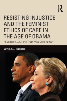 "Resisting Injustice and the Feminist Ethics of Care in the Age of Obama : ""Suddenly,...All the Truth Was Coming Out"", Paperback Book"