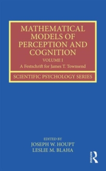 Mathematical Models of Perception and Cognition Volume I : A Festschrift for James T. Townsend, Hardback Book