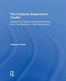 The Costume Supervisor's Toolkit : Supervising Theatre Costume Production from First Meeting to Final Performance, Hardback Book