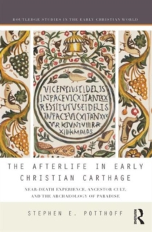 The Afterlife in Early Christian Carthage : Near-Death Experiences, Ancestor Cult, and the Archaeology of Paradise, Hardback Book