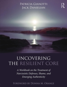 Uncovering the Resilient Core : A Workbook on the Treatment of Narcissistic Defenses, Shame, and Emerging Authenticity, Paperback / softback Book