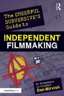 The Cheerful Subversive's Guide to Independent Filmmaking : From Preproduction to Festivals and Distribution, Paperback Book