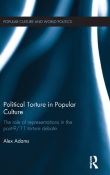 Political Torture in Popular Culture : The Role of Representations in the Post-9/11 Torture Debate, Hardback Book