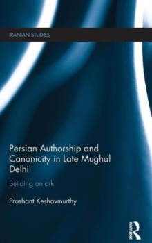Persian Authorship and Canonicity in Late Mughal Delhi : Building an Ark, Hardback Book