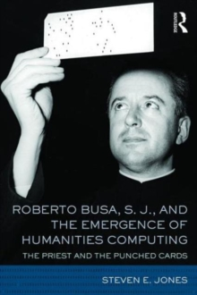 Roberto Busa, S. J., and the Emergence of Humanities Computing : The Priest and the Punched Cards, Hardback Book