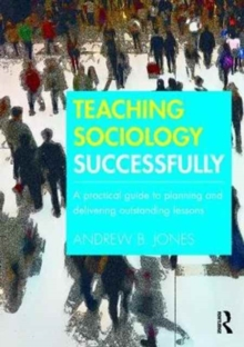 Teaching Sociology Successfully : A Practical Guide to Planning and Delivering Outstanding Lessons, Paperback / softback Book
