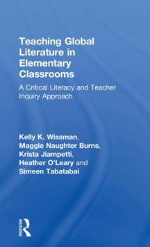 Teaching Global Literature in Elementary Classrooms : A Critical Literacy and Teacher Inquiry Approach, Hardback Book
